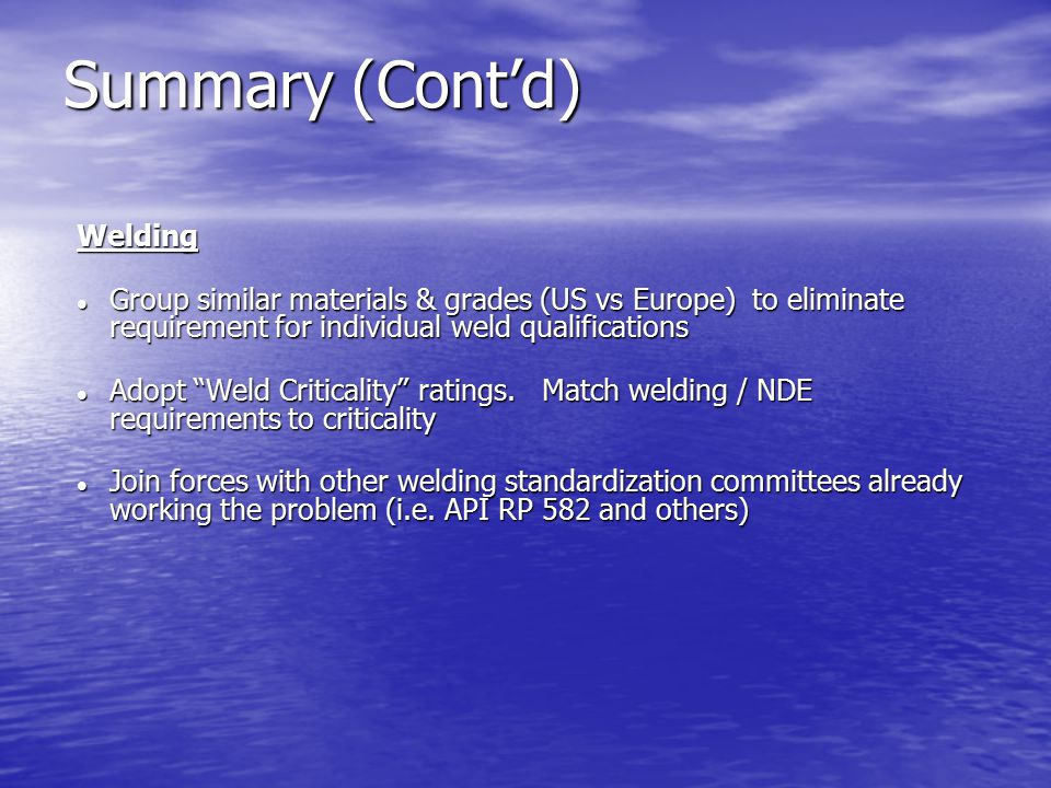 Summary (Cont'd) Welding Group similar materials & grades (US vs Europe) to eliminate requirement for individual weld qualifications Group similar materials & grades (US vs Europe) to eliminate requirement for individual weld qualifications Adopt Weld Criticality ratings.