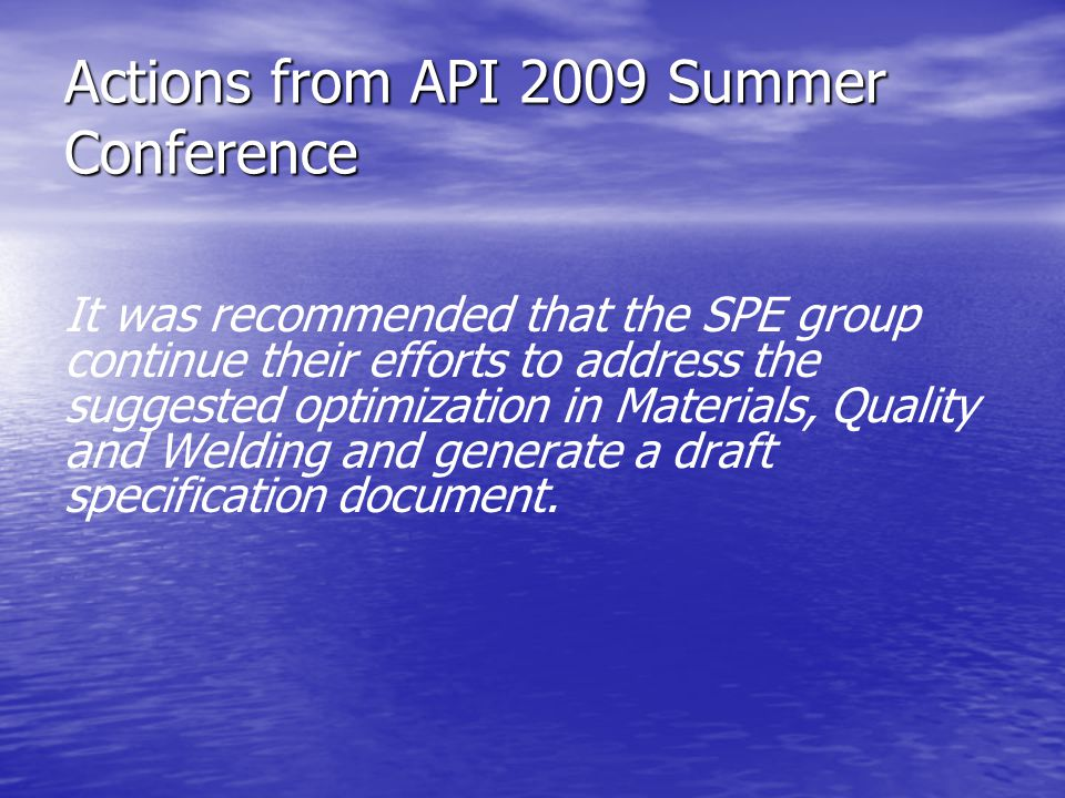 Actions from API 2009 Summer Conference It was recommended that the SPE group continue their efforts to address the suggested optimization in Materials, Quality and Welding and generate a draft specification document.