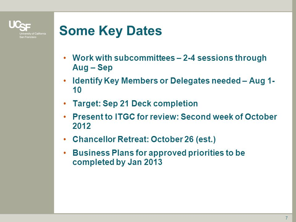 Some Key Dates Work with subcommittees – 2-4 sessions through Aug – Sep Identify Key Members or Delegates needed – Aug 1- 10 Target: Sep 21 Deck completion Present to ITGC for review: Second week of October 2012 Chancellor Retreat: October 26 (est.) Business Plans for approved priorities to be completed by Jan 2013 7