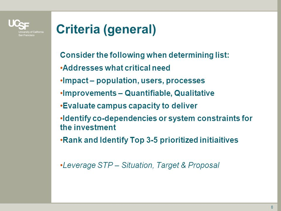 Criteria (general) Consider the following when determining list: Addresses what critical need Impact – population, users, processes Improvements – Quantifiable, Qualitative Evaluate campus capacity to deliver Identify co-dependencies or system constraints for the investment Rank and Identify Top 3-5 prioritized initiaitives Leverage STP – Situation, Target & Proposal 8