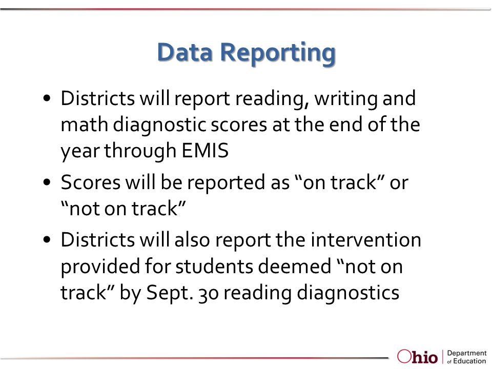 Data Reporting Districts will report reading, writing and math diagnostic scores at the end of the year through EMIS Scores will be reported as on track or not on track Districts will also report the intervention provided for students deemed not on track by Sept.