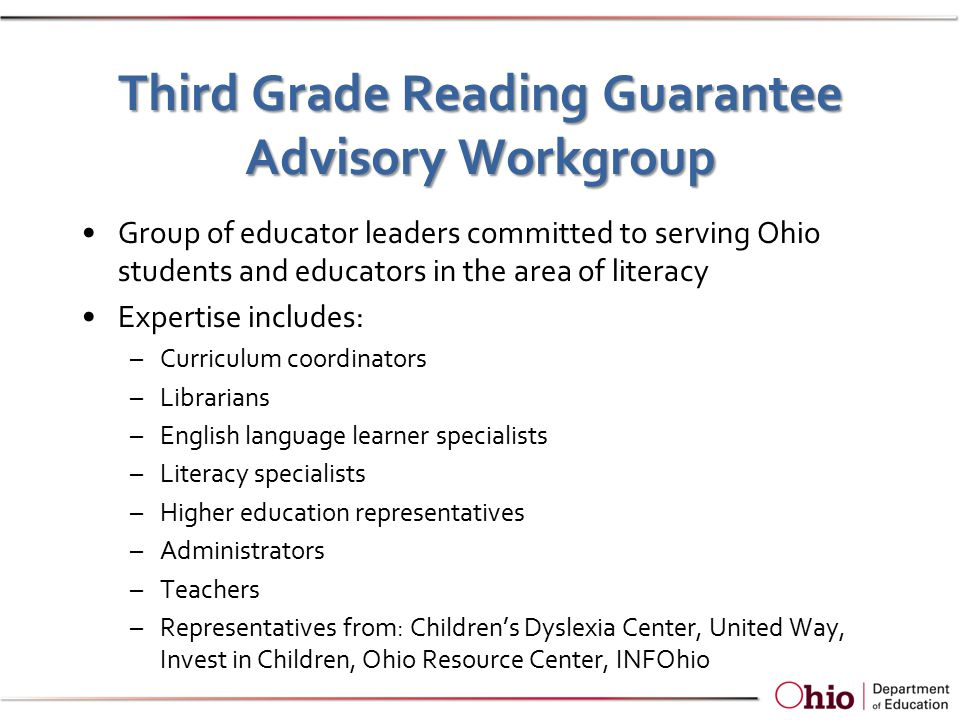 Third Grade Reading Guarantee Advisory Workgroup Group of educator leaders committed to serving Ohio students and educators in the area of literacy Expertise includes: –Curriculum coordinators –Librarians –English language learner specialists –Literacy specialists –Higher education representatives –Administrators –Teachers –Representatives from: Children's Dyslexia Center, United Way, Invest in Children, Ohio Resource Center, INFOhio
