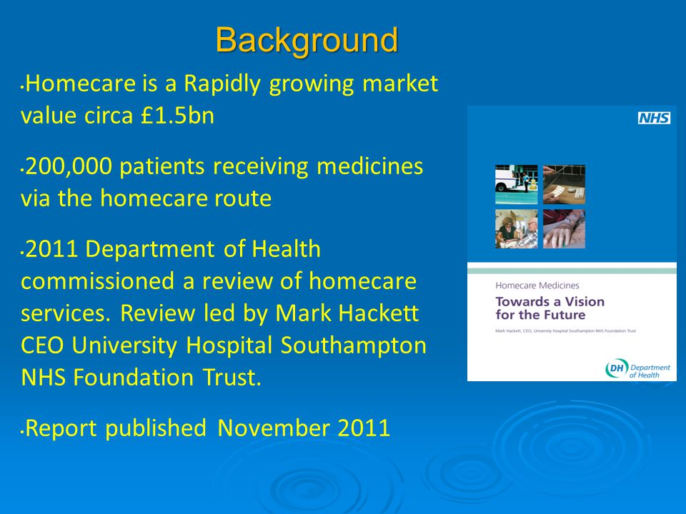 Background Homecare is a Rapidly growing market value circa £1.5bn 200,000 patients receiving medicines via the homecare route 2011 Department of Heal