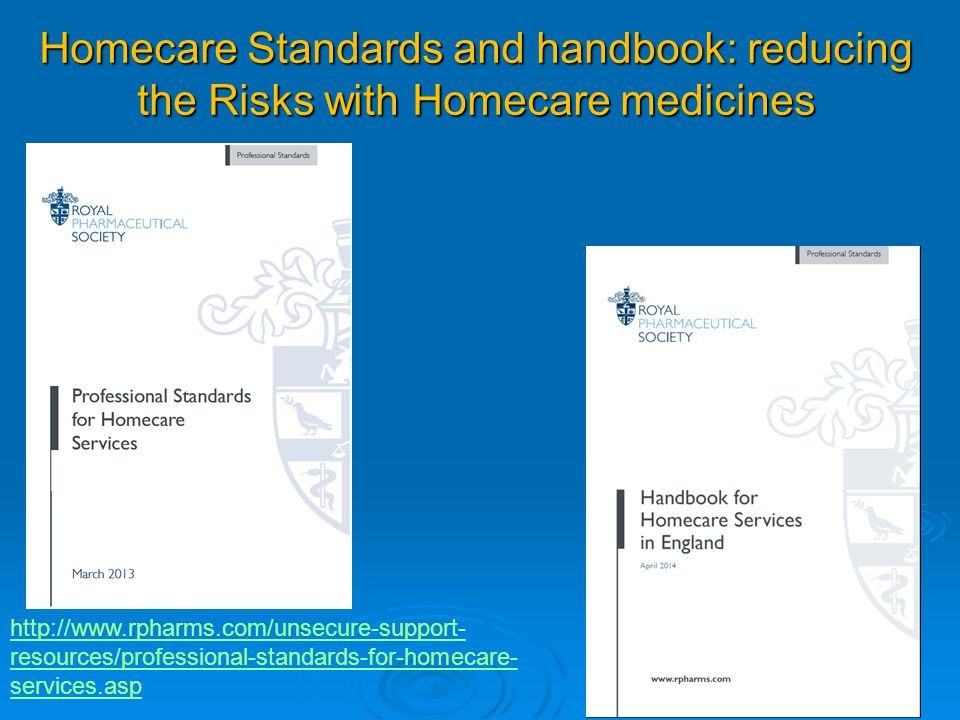 Homecare Standards and handbook: reducing the Risks with Homecare medicines http://www.rpharms.com/unsecure-support- resources/professional-standards-