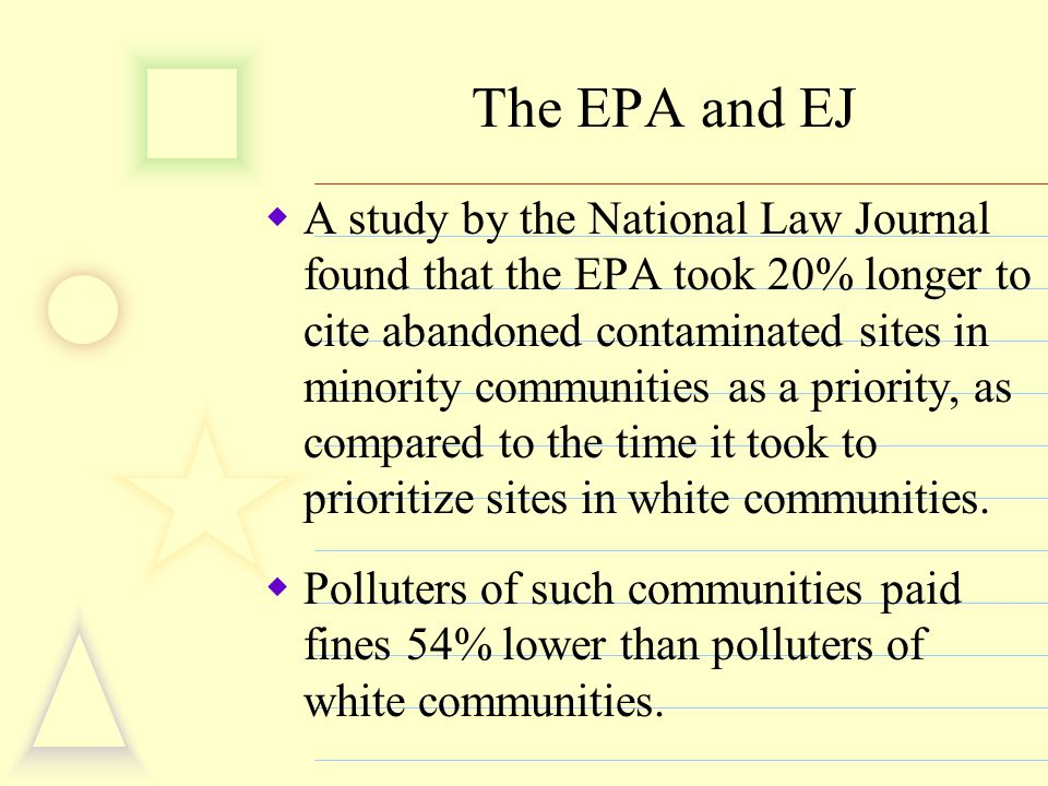 The EPA and EJ  A study by the National Law Journal found that the EPA took 20% longer to cite abandoned contaminated sites in minority communities a
