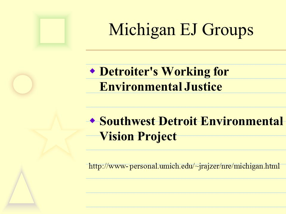 Michigan EJ Groups  Detroiter s Working for Environmental Justice  Southwest Detroit Environmental Vision Project http://www- personal.umich.edu/~jrajzer/nre/michigan.html