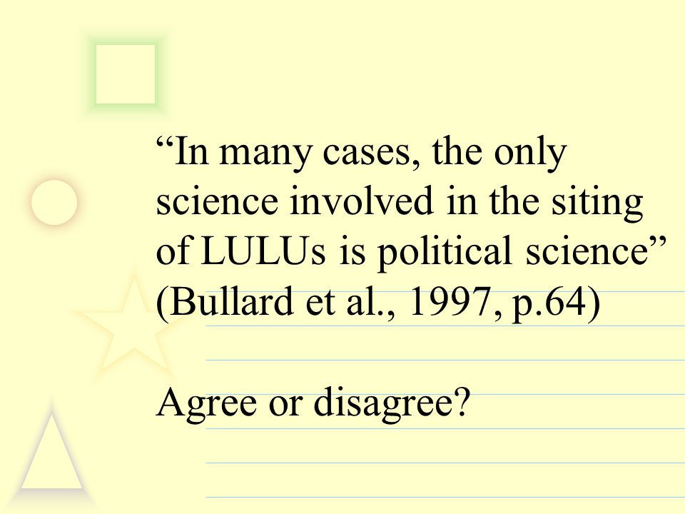 In many cases, the only science involved in the siting of LULUs is political science (Bullard et al., 1997, p.64) Agree or disagree?