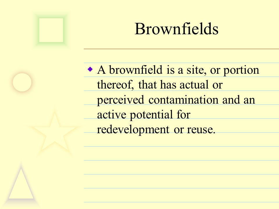 Brownfields  A brownfield is a site, or portion thereof, that has actual or perceived contamination and an active potential for redevelopment or reus