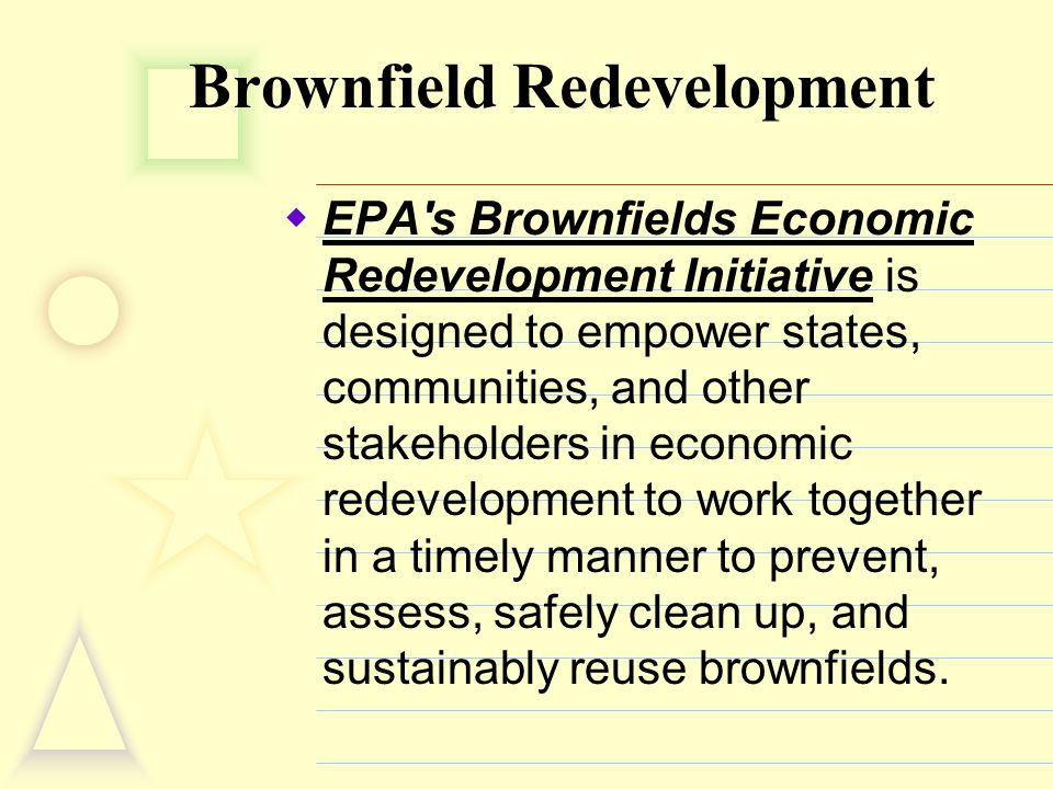 Brownfield Redevelopment  EPA's Brownfields Economic Redevelopment Initiative is designed to empower states, communities, and other stakeholders in e