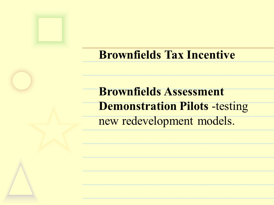 Brownfields Tax Incentive Brownfields Assessment Demonstration Pilots -testing new redevelopment models.
