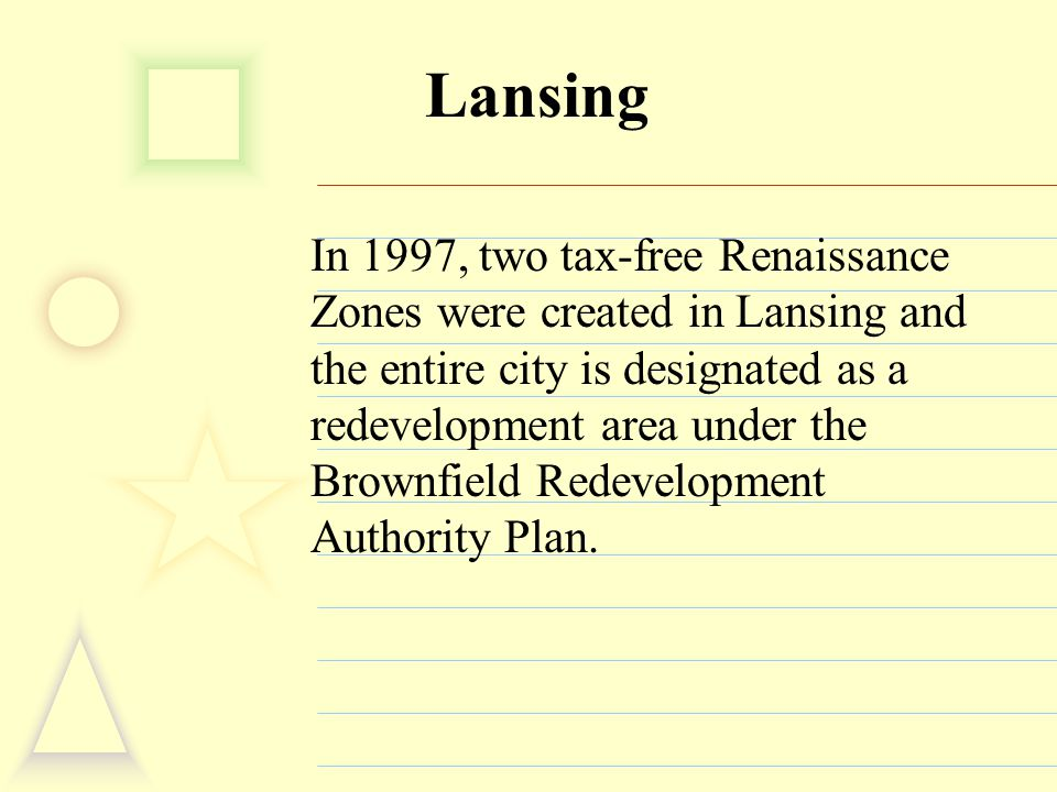 Lansing In 1997, two tax-free Renaissance Zones were created in Lansing and the entire city is designated as a redevelopment area under the Brownfield