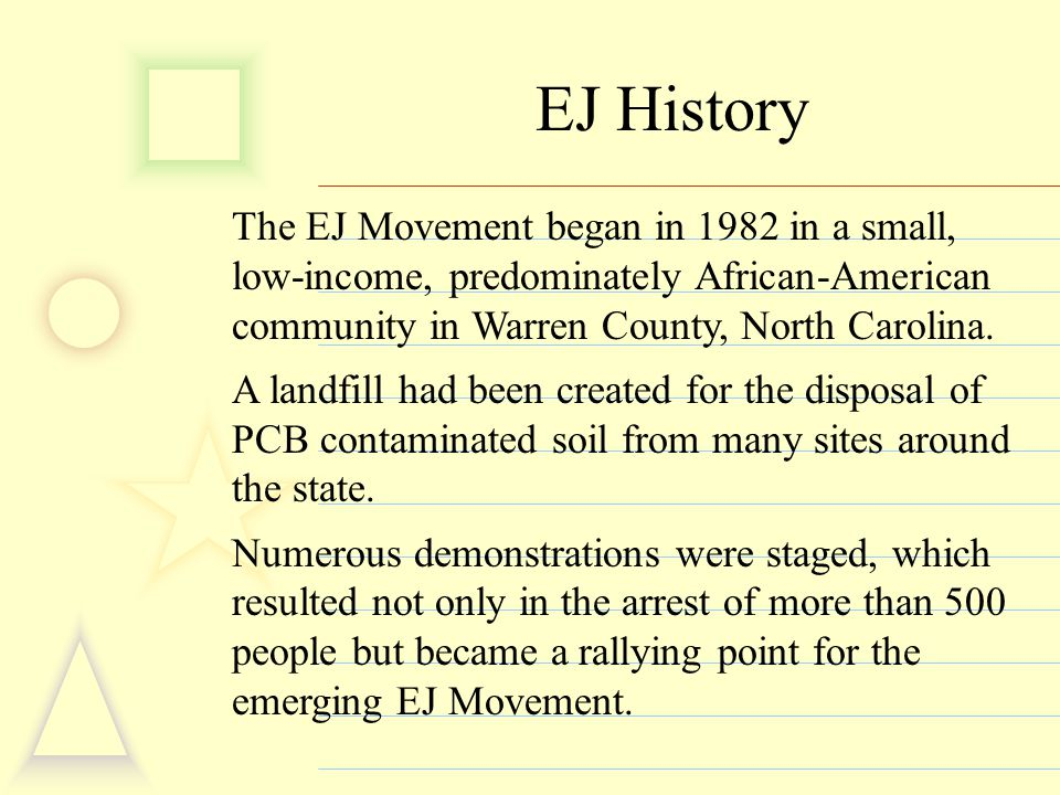 EJ History The EJ Movement began in 1982 in a small, low-income, predominately African-American community in Warren County, North Carolina. A landfill