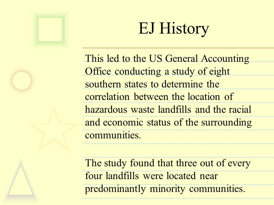 EJ History This led to the US General Accounting Office conducting a study of eight southern states to determine the correlation between the location of hazardous waste landfills and the racial and economic status of the surrounding communities.