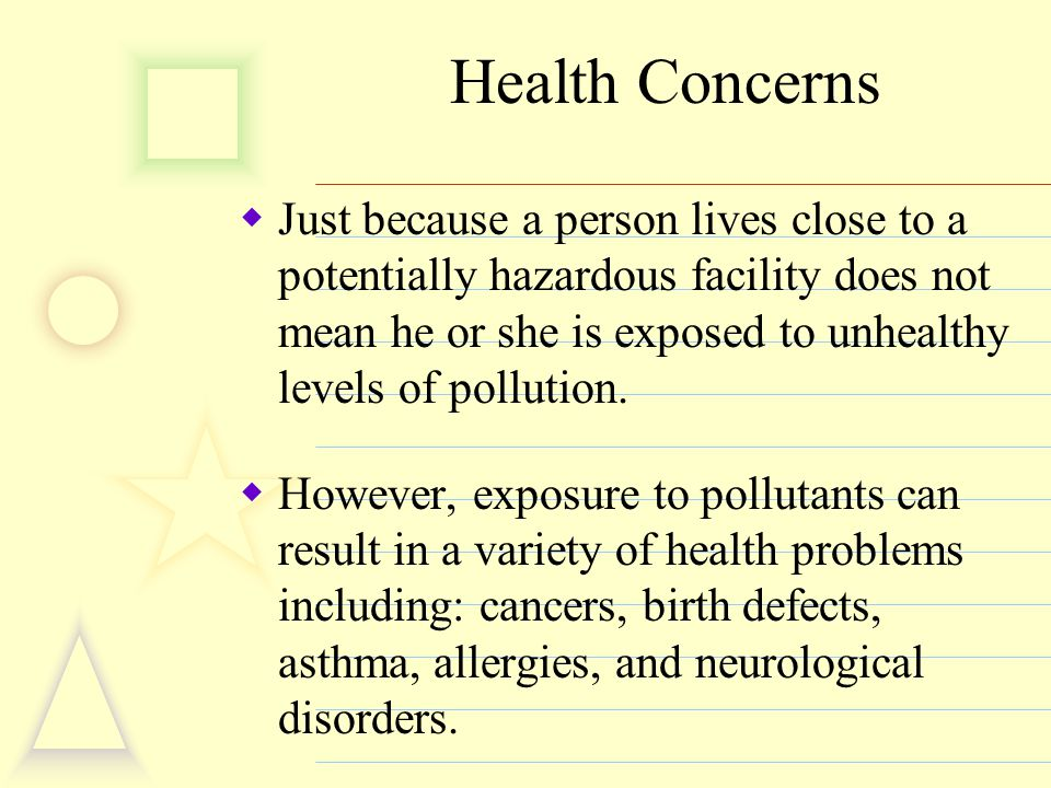 Health Concerns  Just because a person lives close to a potentially hazardous facility does not mean he or she is exposed to unhealthy levels of poll
