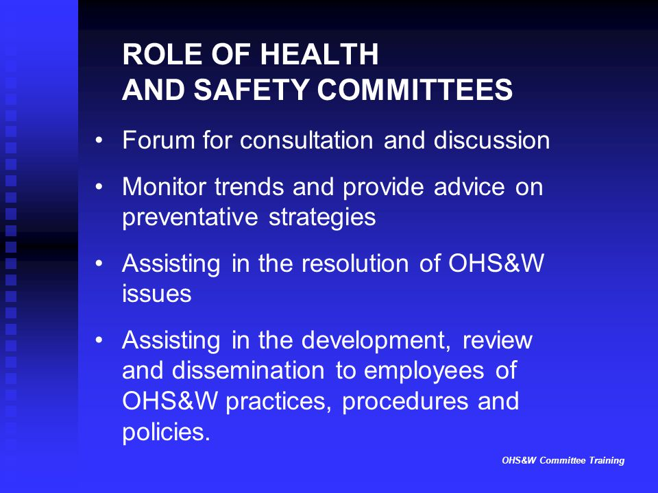 OHS&W Committee Training ROLE OF HEALTH AND SAFETY COMMITTEES Forum for consultation and discussion Monitor trends and provide advice on preventative