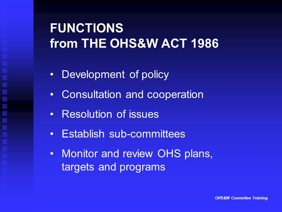 OHS&W Committee Training FUNCTIONS from THE OHS&W ACT 1986 Development of policy Consultation and cooperation Resolution of issues Establish sub-committees Monitor and review OHS plans, targets and programs