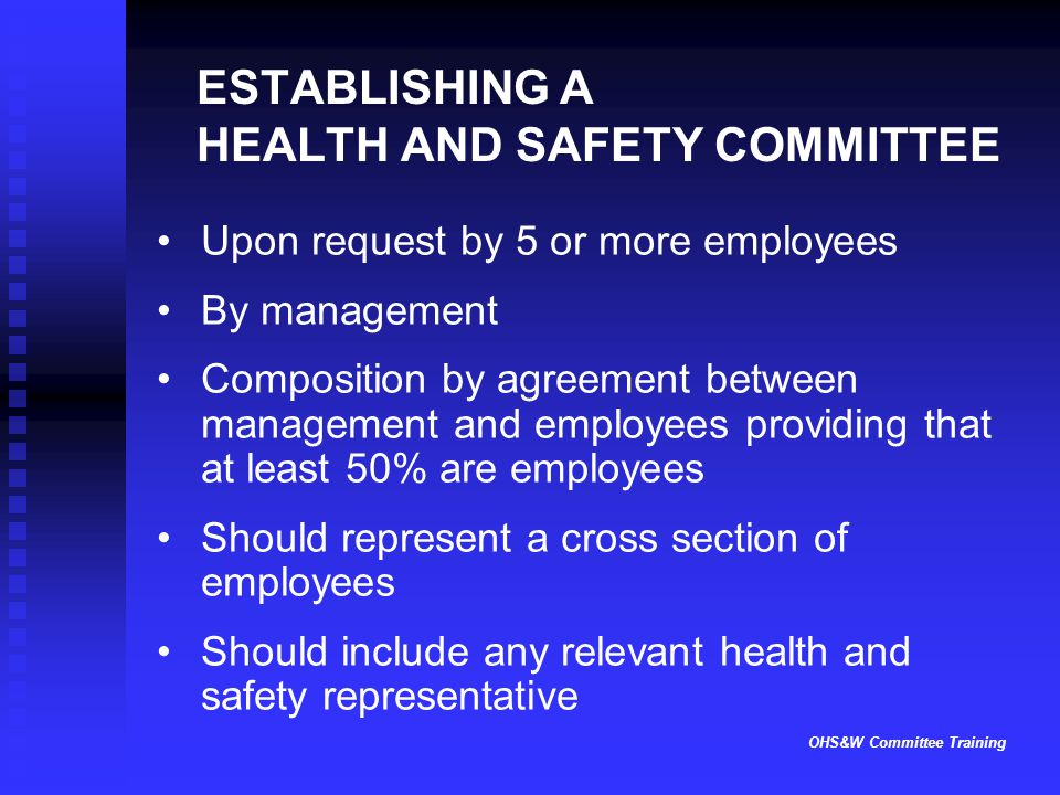OHS&W Committee Training ESTABLISHING A HEALTH AND SAFETY COMMITTEE Upon request by 5 or more employees By management Composition by agreement between management and employees providing that at least 50% are employees Should represent a cross section of employees Should include any relevant health and safety representative