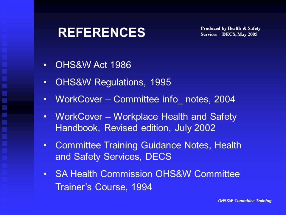OHS&W Committee Training REFERENCES OHS&W Act 1986 OHS&W Regulations, 1995 WorkCover – Committee info_ notes, 2004 WorkCover – Workplace Health and Sa