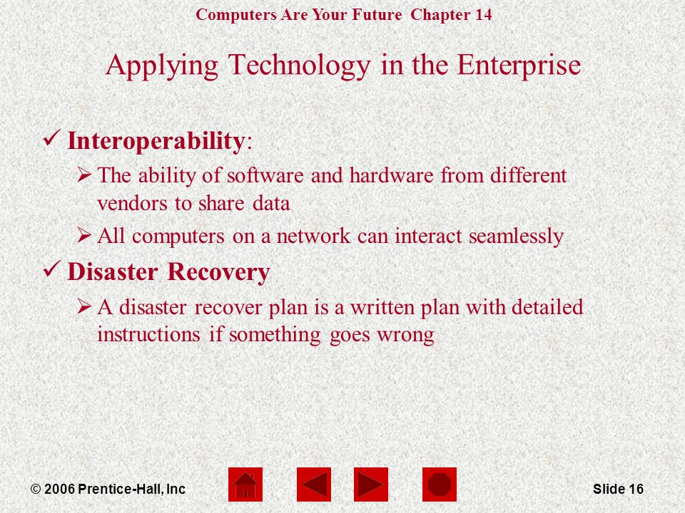 Computers Are Your Future Chapter 14 © 2006 Prentice-Hall, IncSlide 16 Applying Technology in the Enterprise Interoperability:  The ability of software and hardware from different vendors to share data  All computers on a network can interact seamlessly Disaster Recovery  A disaster recover plan is a written plan with detailed instructions if something goes wrong