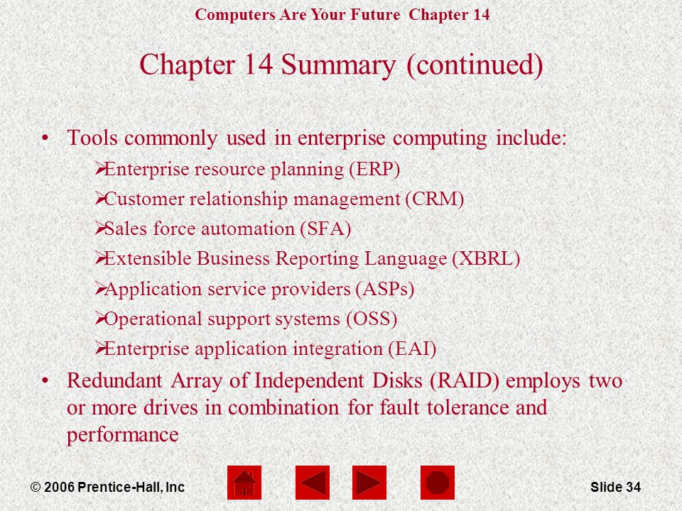 Computers Are Your Future Chapter 14 © 2006 Prentice-Hall, IncSlide 34 Chapter 14 Summary (continued) Tools commonly used in enterprise computing include:  Enterprise resource planning (ERP)  Customer relationship management (CRM)  Sales force automation (SFA)  Extensible Business Reporting Language (XBRL)  Application service providers (ASPs)  Operational support systems (OSS)  Enterprise application integration (EAI) Redundant Array of Independent Disks (RAID) employs two or more drives in combination for fault tolerance and performance
