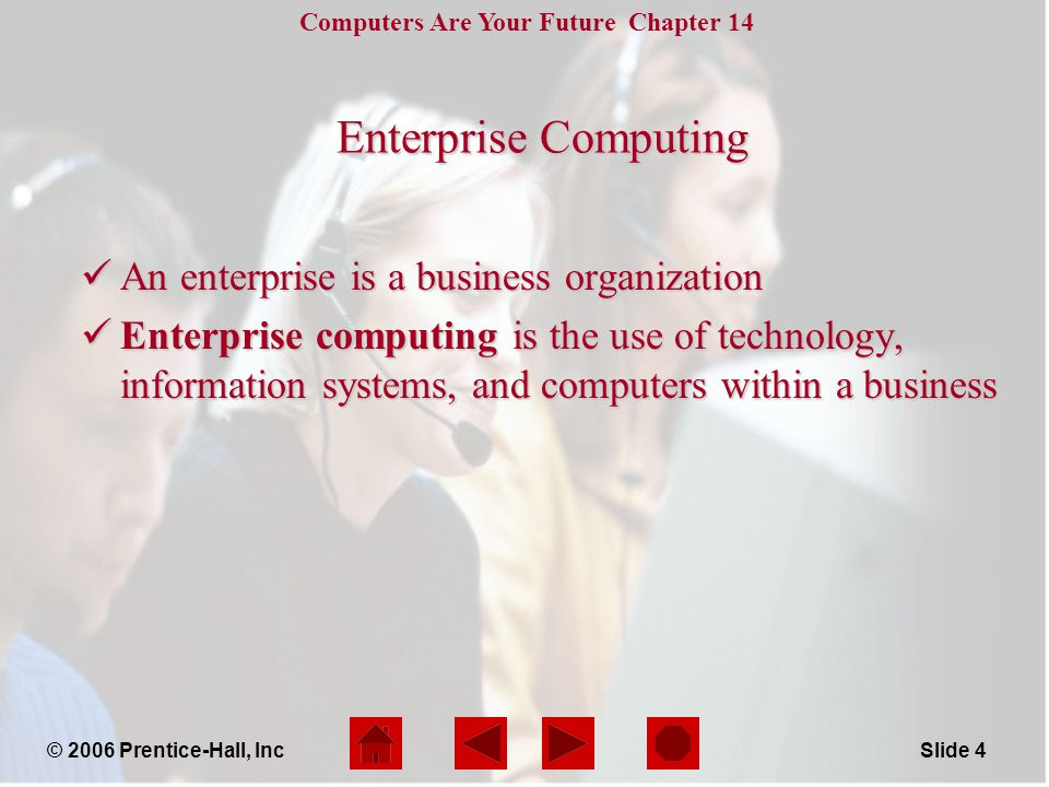 Computers Are Your Future Chapter 14 © 2006 Prentice-Hall, IncSlide 4 Enterprise Computing An enterprise is a business organization An enterprise is a business organization Enterprise computing is the use of technology, information systems, and computers within a business Enterprise computing is the use of technology, information systems, and computers within a business