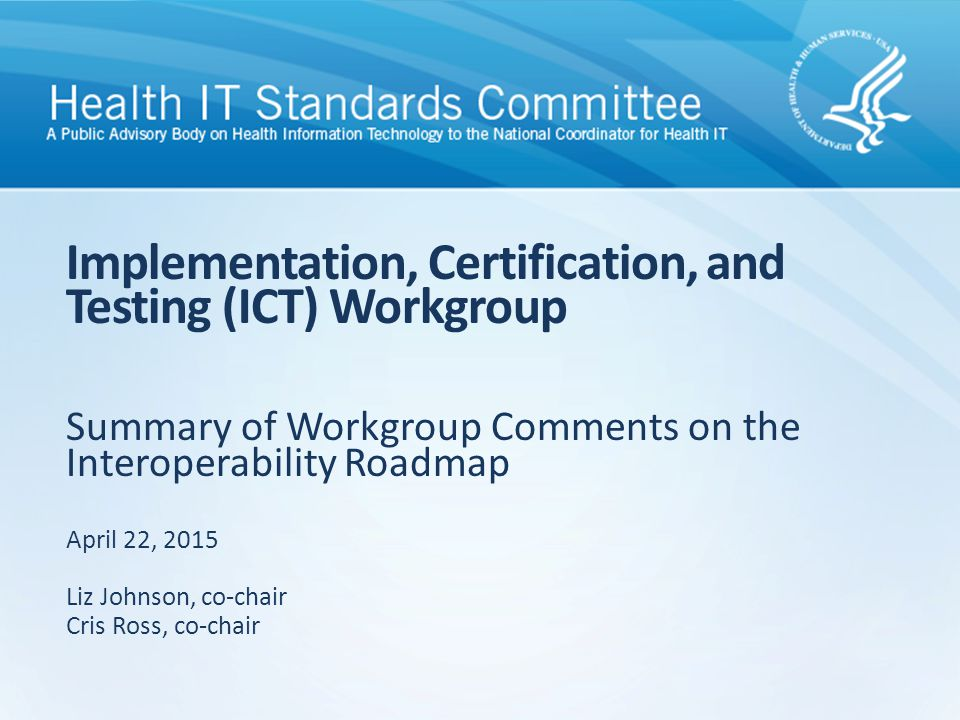 Summary of Workgroup Comments on the Interoperability Roadmap Implementation, Certification, and Testing (ICT) Workgroup April 22, 2015 Liz Johnson, c