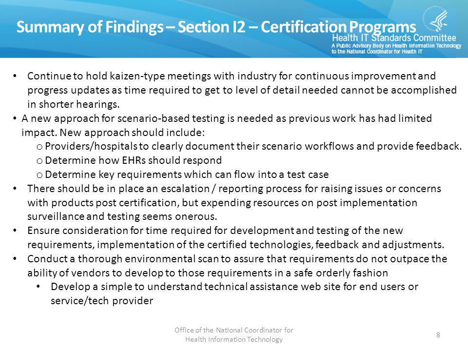Summary of Findings – Section I2 – Certification Programs Office of the National Coordinator for Health Information Technology 8 Continue to hold kaizen-type meetings with industry for continuous improvement and progress updates as time required to get to level of detail needed cannot be accomplished in shorter hearings.