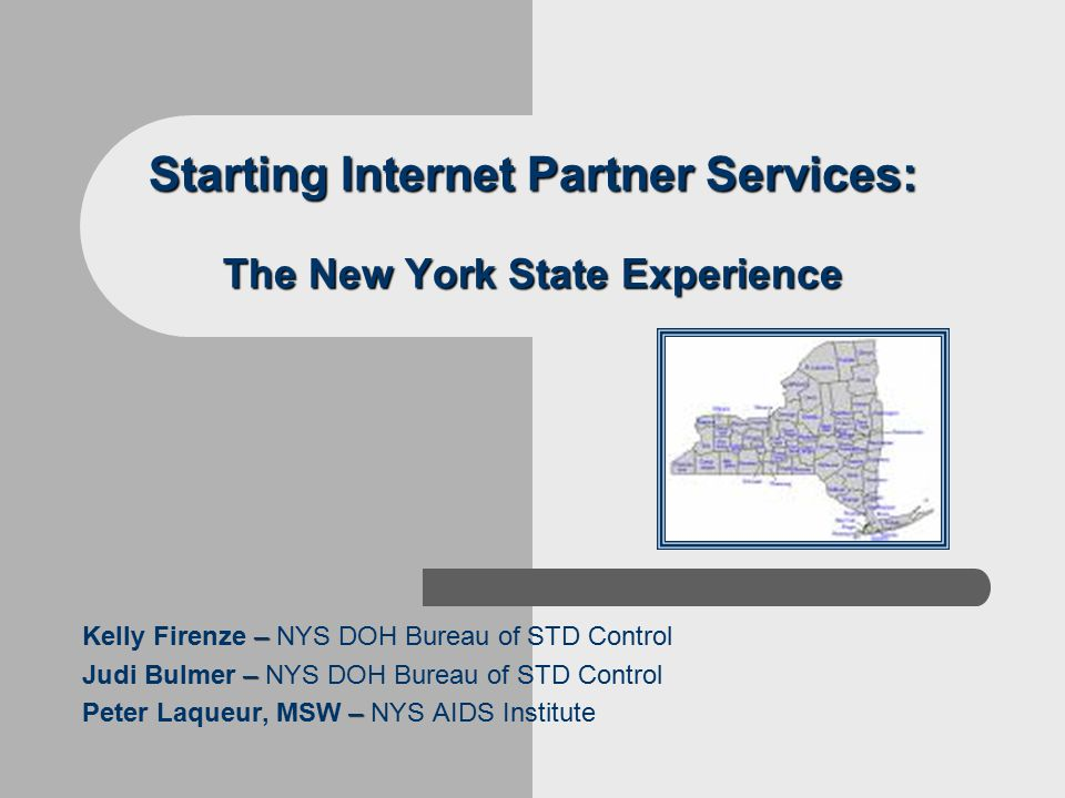 Starting Internet Partner Services: The New York State Experience – Kelly Firenze – NYS DOH Bureau of STD Control – Judi Bulmer – NYS DOH Bureau of STD Control – Peter Laqueur, MSW – NYS AIDS Institute