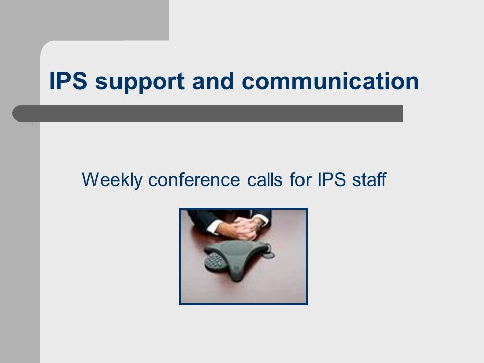 IPS support and communication Weekly conference calls for IPS staff