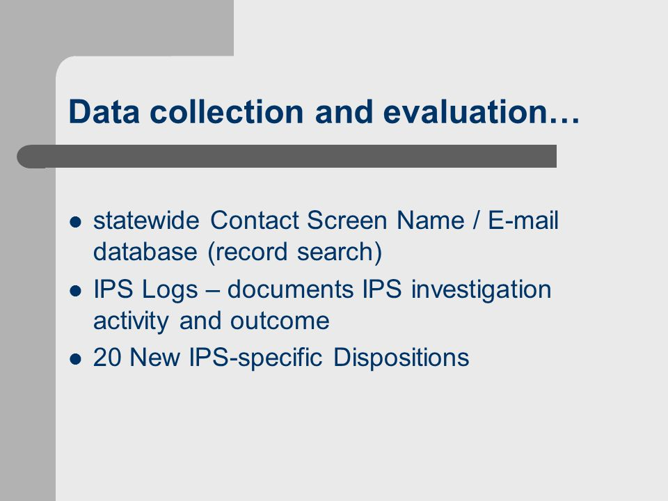 Data collection and evaluation… statewide Contact Screen Name / E-mail database (record search) IPS Logs – documents IPS investigation activity and outcome 20 New IPS-specific Dispositions