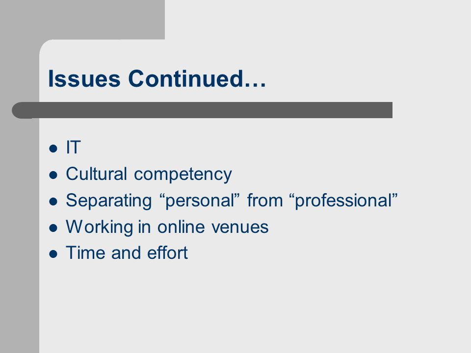 Issues Continued… IT Cultural competency Separating personal from professional Working in online venues Time and effort