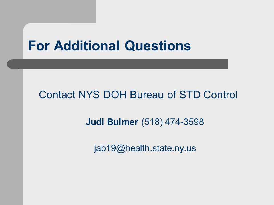 For Additional Questions Contact NYS DOH Bureau of STD Control Judi Bulmer (518) 474-3598 jab19@health.state.ny.us
