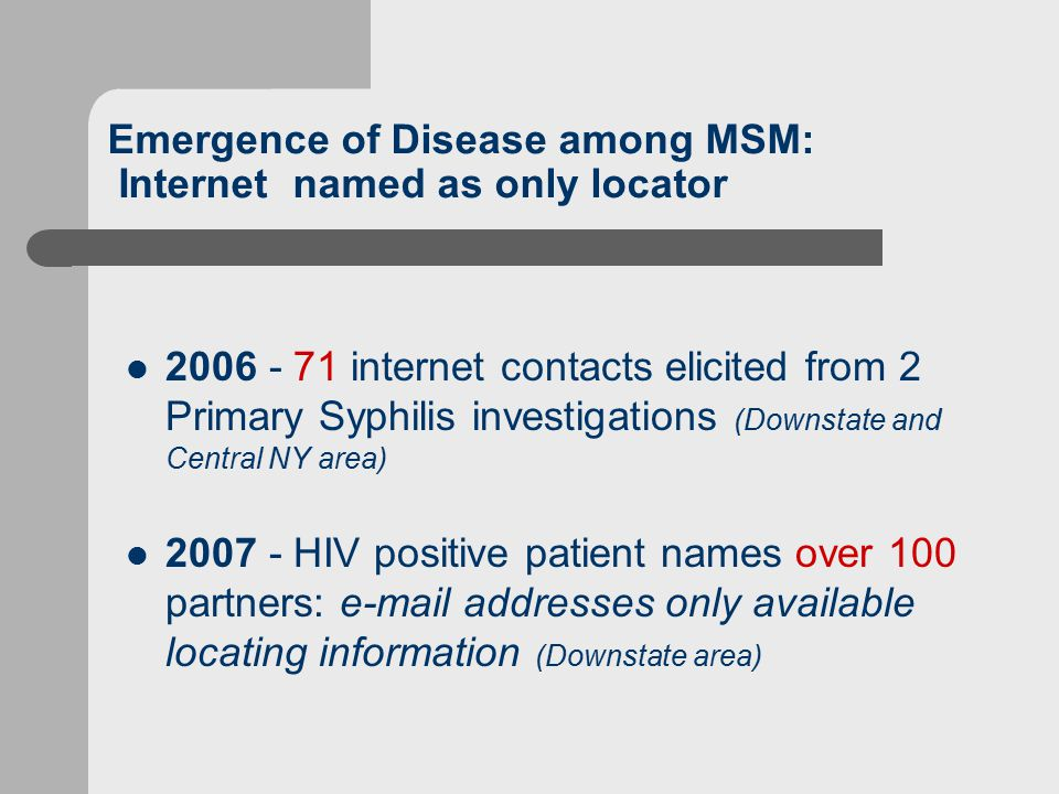 Emergence of Disease among MSM: Internet named as only locator 2006 - 71 internet contacts elicited from 2 Primary Syphilis investigations (Downstate and Central NY area) 2007 - HIV positive patient names over 100 partners: e-mail addresses only available locating information (Downstate area)