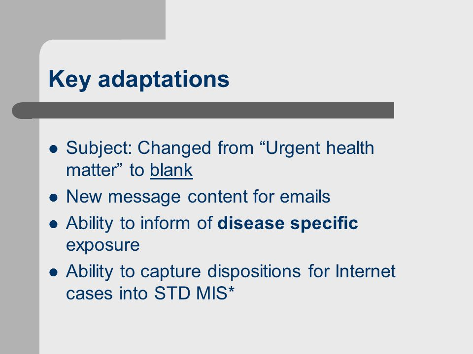 Key adaptations Subject: Changed from Urgent health matter to blank New message content for emails Ability to inform of disease specific exposure Ability to capture dispositions for Internet cases into STD MIS*