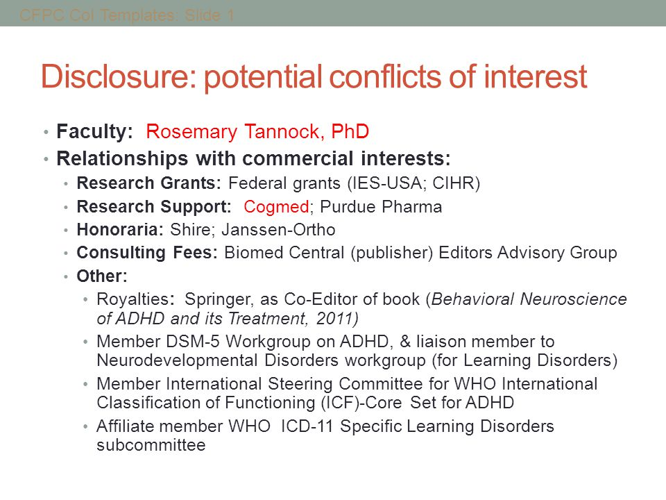 Disclosure: potential conflicts of interest Faculty: Rosemary Tannock, PhD Relationships with commercial interests: Research Grants: Federal grants (IES-USA; CIHR) Research Support: Cogmed; Purdue Pharma Honoraria: Shire; Janssen-Ortho Consulting Fees: Biomed Central (publisher) Editors Advisory Group Other: Royalties: Springer, as Co-Editor of book (Behavioral Neuroscience of ADHD and its Treatment, 2011) Member DSM-5 Workgroup on ADHD, & liaison member to Neurodevelopmental Disorders workgroup (for Learning Disorders) Member International Steering Committee for WHO International Classification of Functioning (ICF)-Core Set for ADHD Affiliate member WHO ICD-11 Specific Learning Disorders subcommittee CFPC CoI Templates: Slide 1
