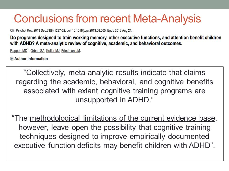 Conclusions from recent Meta-Analysis Collectively, meta-analytic results indicate that claims regarding the academic, behavioral, and cognitive benefits associated with extant cognitive training programs are unsupported in ADHD. The methodological limitations of the current evidence base, however, leave open the possibility that cognitive training techniques designed to improve empirically documented executive function deficits may benefit children with ADHD .