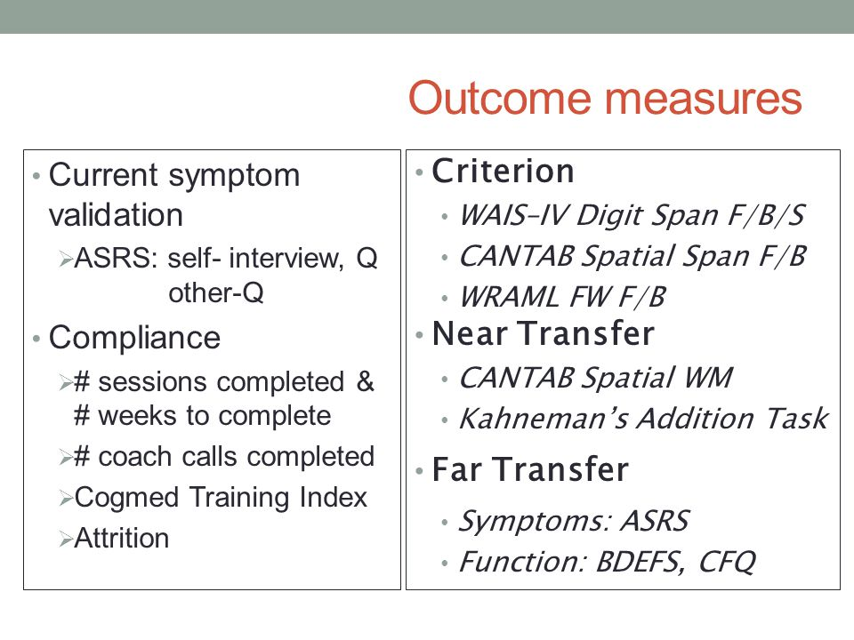 Outcome measures Criterion WAIS–IV Digit Span F/B/S CANTAB Spatial Span F/B WRAML FW F/B Near Transfer CANTAB Spatial WM Kahneman's Addition Task Far Transfer Symptoms: ASRS Function: BDEFS, CFQ Current symptom validation  ASRS: self- interview, Q other-Q Compliance  # sessions completed & # weeks to complete  # coach calls completed  Cogmed Training Index  Attrition