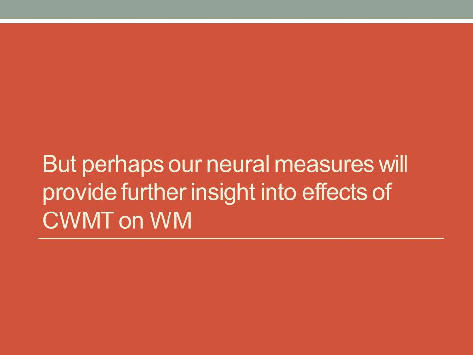 But perhaps our neural measures will provide further insight into effects of CWMT on WM