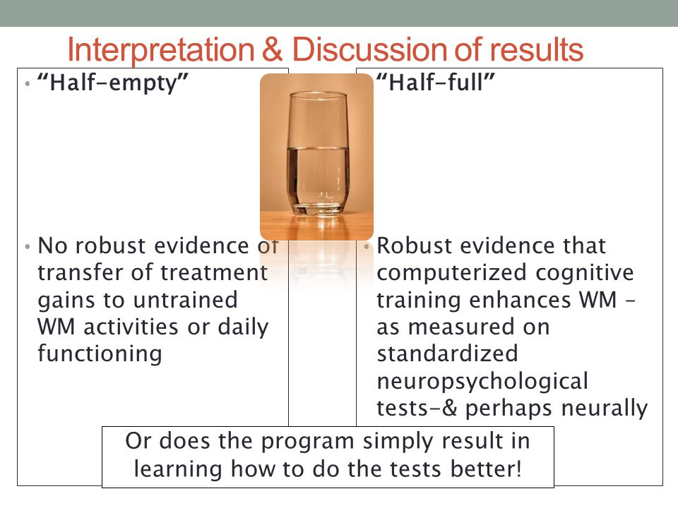 Interpretation & Discussion of results Half-empty No robust evidence of transfer of treatment gains to untrained WM activities or daily functioning Half-full Robust evidence that computerized cognitive training enhances WM – as measured on standardized neuropsychological tests-& perhaps neurally Or does the program simply result in learning how to do the tests better!