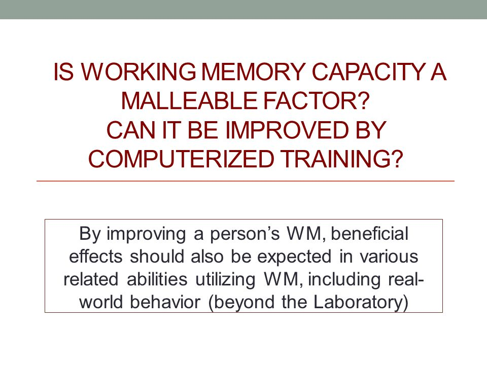 IS WORKING MEMORY CAPACITY A MALLEABLE FACTOR. CAN IT BE IMPROVED BY COMPUTERIZED TRAINING.