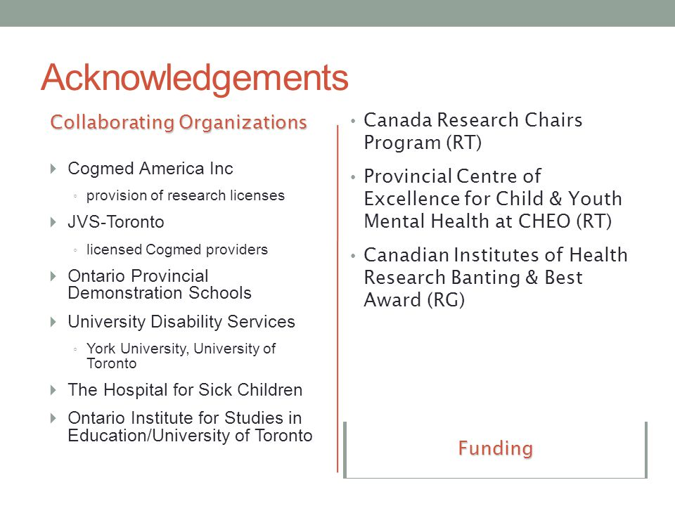 Acknowledgements Collaborating Organizations  Cogmed America Inc ◦ provision of research licenses  JVS-Toronto ◦ licensed Cogmed providers  Ontario Provincial Demonstration Schools  University Disability Services ◦ York University, University of Toronto  The Hospital for Sick Children  Ontario Institute for Studies in Education/University of Toronto Research Team  Drs.