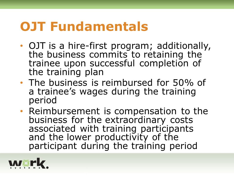 OJT Fundamentals OJTs can be provided for new employees referred by the WIA program to the business, or by the business to the WIA program Training that is provided under the OJT must be separate and different from training and orientation that the employer routinely provides to new employees All trainees must be treated in the same manner as non-trainee employees OJT training plans are specific to the trainee