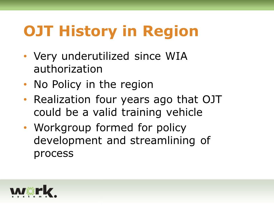 OJT Research OJT Workgroup used existing policies and procedures to create our own OJT Development Manual: Bellingham, WA OJT Policy: Adopted Mississippi Model John Chamberlin WIA Contract Expert/WSI Attorney 503-695-5756 jchamberlin@worksystems.org
