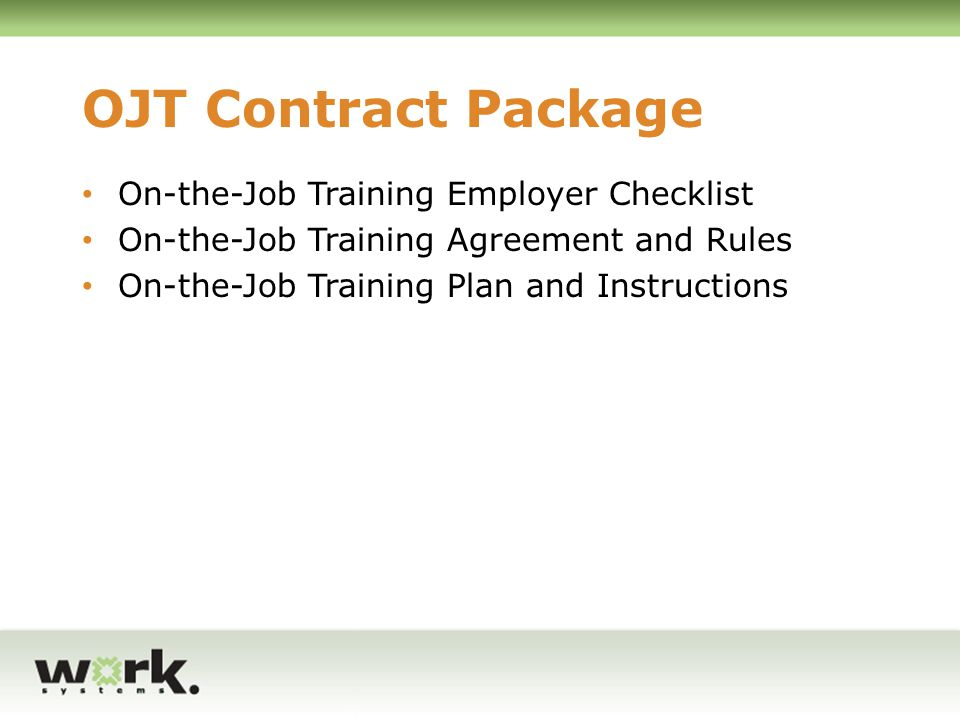 Business Qualification (Employer Checklist form) Payroll system, available for review Workers Compensation Trainee cannot be independent contractor If under collective bargaining agreement, Union concurrence with OJTs No employees in layoff status from the same or substantially equivalent position No relocation from another market where employees were laid off (requires 120 waiting period) If provided OJTs before, must have a 75% retention rate for trainees Cannot apply another subsidy to employee during training period (WOTC)