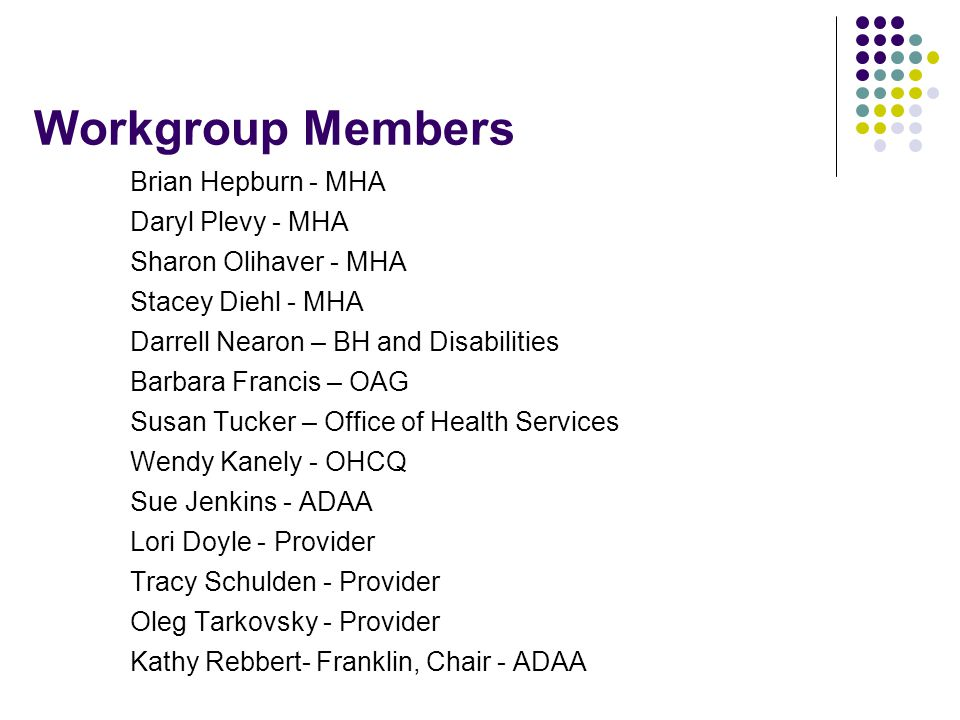 Workgroup Members Brian Hepburn - MHA Daryl Plevy - MHA Sharon Olihaver - MHA Stacey Diehl - MHA Darrell Nearon – BH and Disabilities Barbara Francis – OAG Susan Tucker – Office of Health Services Wendy Kanely - OHCQ Sue Jenkins - ADAA Lori Doyle - Provider Tracy Schulden - Provider Oleg Tarkovsky - Provider Kathy Rebbert- Franklin, Chair - ADAA