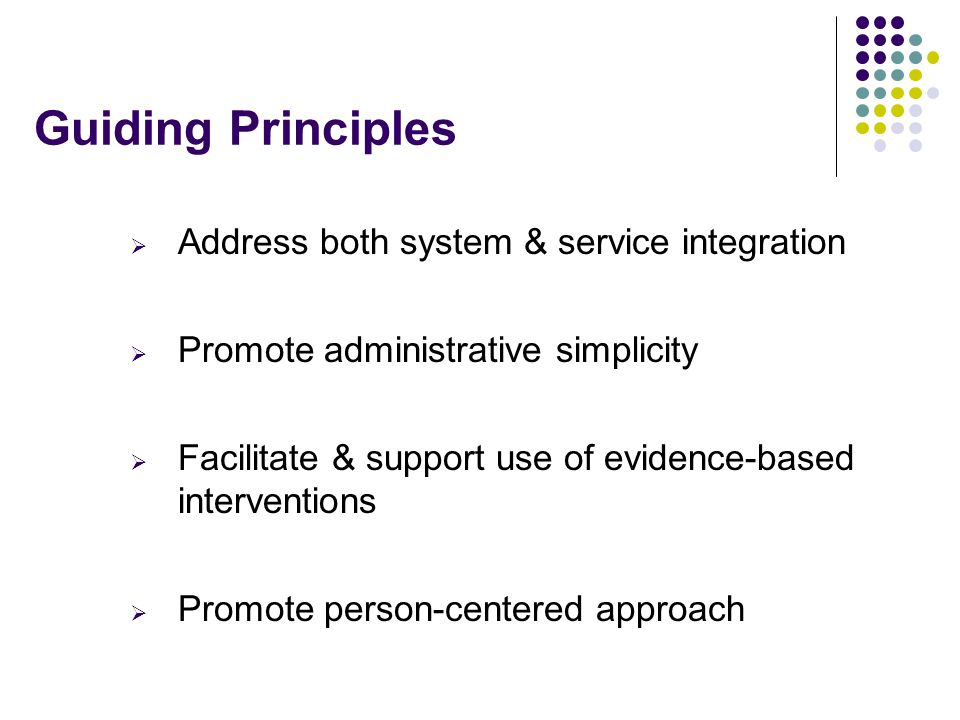 Guiding Principles  Address both system & service integration  Promote administrative simplicity  Facilitate & support use of evidence-based interventions  Promote person-centered approach