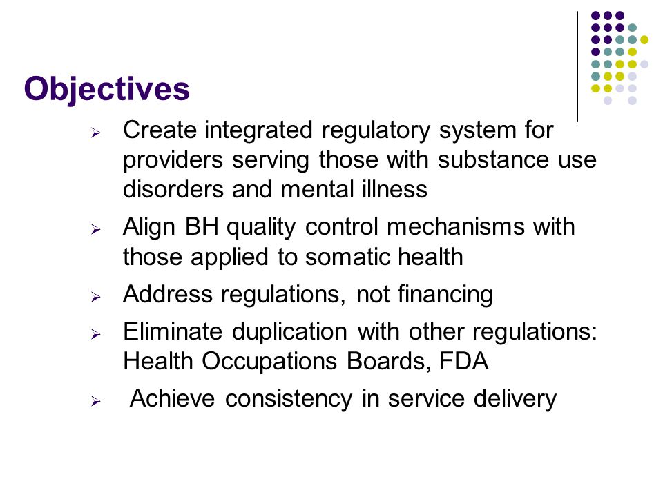  Create integrated regulatory system for providers serving those with substance use disorders and mental illness  Align BH quality control mechanisms with those applied to somatic health  Address regulations, not financing  Eliminate duplication with other regulations: Health Occupations Boards, FDA  Achieve consistency in service delivery Objectives