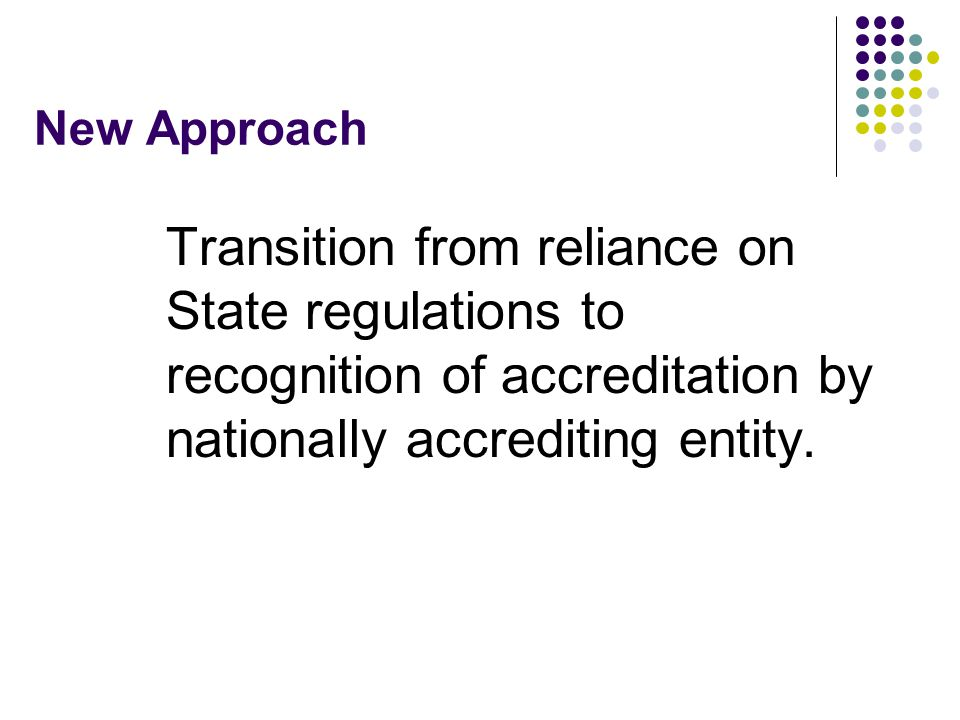 New Approach Transition from reliance on State regulations to recognition of accreditation by nationally accrediting entity.