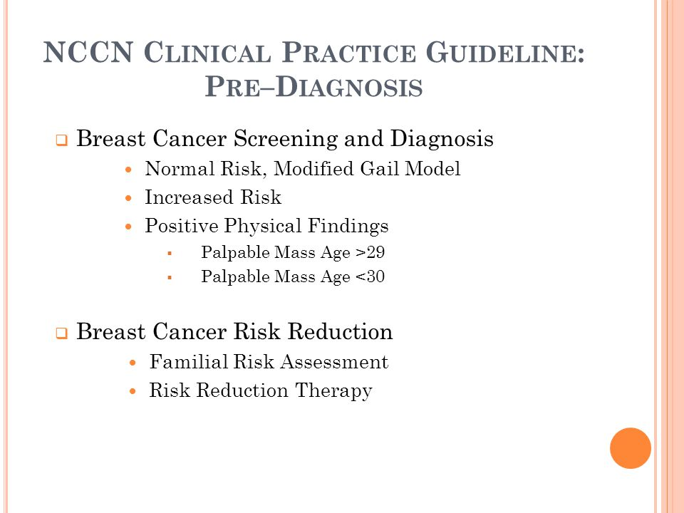NCCN C LINICAL P RACTICE G UIDELINE : P RE –D IAGNOSIS  Breast Cancer Screening and Diagnosis Normal Risk, Modified Gail Model Increased Risk Positive Physical Findings  Palpable Mass Age >29  Palpable Mass Age <30  Breast Cancer Risk Reduction Familial Risk Assessment Risk Reduction Therapy