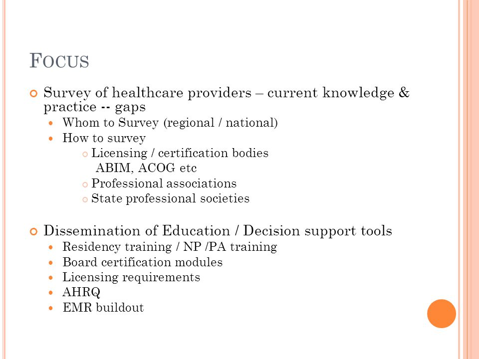 F OCUS Survey of healthcare providers – current knowledge & practice -- gaps Whom to Survey (regional / national) How to survey Licensing / certification bodies ABIM, ACOG etc Professional associations State professional societies Dissemination of Education / Decision support tools Residency training / NP /PA training Board certification modules Licensing requirements AHRQ EMR buildout